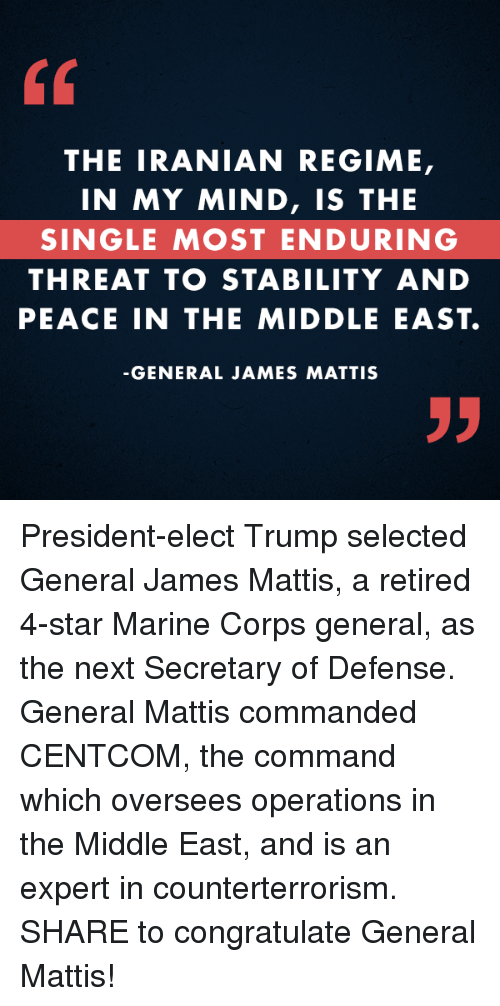 Congratulations, Marines, and The Middle: THE IRANIAN REGIME,  IN MY MIND, IS THE  SINGLE MOST ENDURING  THREAT TO STABILITY AND  PEACE IN THE MIDDLE EAST.  GENERAL JAMES MATTIS President-elect Trump selected General James Mattis, a retired 4-star Marine Corps general, as the next Secretary of Defense. General Mattis commanded CENTCOM, the command which oversees operations in the Middle East, and is an expert in counterterrorism. SHARE to congratulate General Mattis!