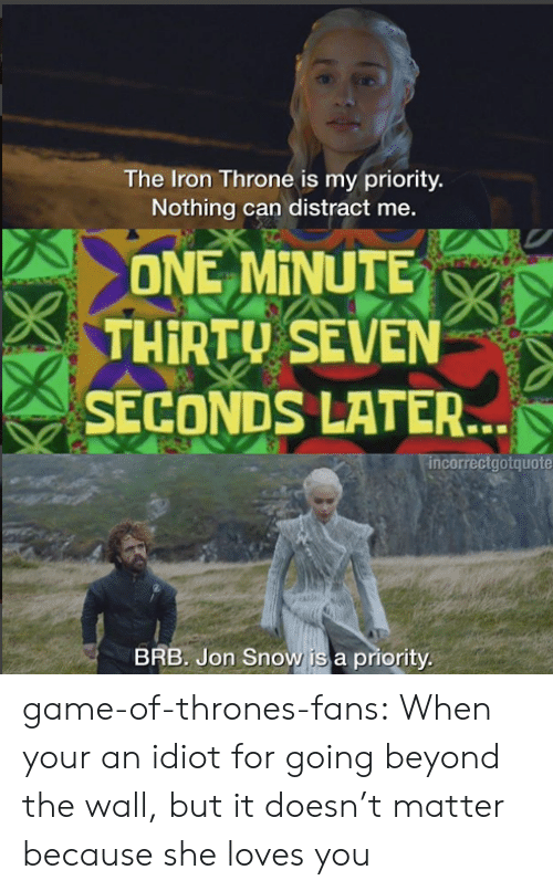 Game of Thrones, Tumblr, and Jon Snow: The Iron Throne is my priority.  Nothing can distract me.  ONE MINUTE  THİRTU SEVEN  SECONDS LATER.  ncorrectgotquote  BRB. Jon Snow is a priority game-of-thrones-fans:  When your an idiot for going beyond the wall, but it doesn't matter because she loves you