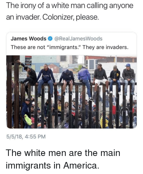 """America, Blackpeopletwitter, and Funny: The irony of a white man calling anyone  an invader. Colonizer, please.  James Woods @RealJamesWoods  These are not """"immigrants."""" They are invaders  5/5/18, 4:55 PM"""