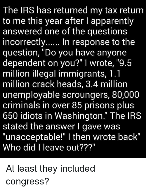 """Apparently, Irs, and Tax Return: The IRS has returned my tax return  to me this year after I apparently  answered one of the questions  in  question, """"Do you have anyone  dependent on you?"""" I wrote, """"9.5  million llegal immigrants, T.  million crack heads, 3.4 million  unemployable scroungers, 80,000  criminals in over 85 prisons blus  650 idiots in Washington."""" The IRS  stated the answer l gave was  """"unacceptable!"""" I then wrote back""""  Who did I leave out???""""  correctly... In response to the"""