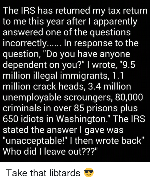 """Apparently, Irs, and Tax Return: The IRS has returned my tax return  to me this year after I apparently  answered one of the questions  incorrectly.... In response to the  question, """"Do you have anyone  dependent on you?"""" I wrote, """"9.5  million lllegal immigrants, T.l  million crack heads, 3.4 million  unemployable scroungers, 80,000  criminals in over 85 prisons plus  650 idiots in Washington."""" The IRS  stated the answer l gave was  """"unacceptable!"""" I then wrote back'  Who did I leave out??? Take that libtards 😎"""