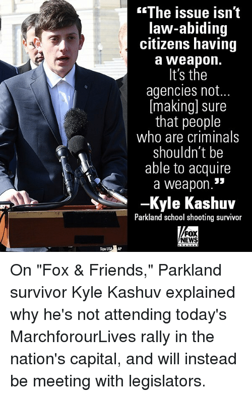 """Friends, Memes, and News: The issue isn't  law-abiding  citizens having  a Weapon.  It's the  agencies not..  [making] sure  that people  who are criminals  shouldn't be  able to acquire  a weapon.  -Kyle Kashuv  Parkland school shooting survivor  FOX  NEWS  SipauSAP On """"Fox & Friends,"""" Parkland survivor Kyle Kashuv explained why he's not attending today's MarchforourLives rally in the nation's capital, and will instead be meeting with legislators."""
