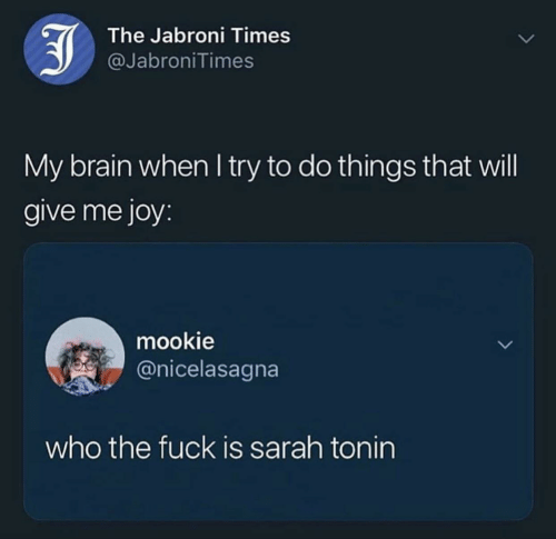 Jabroni, Brain, and Fuck: The Jabroni Times  @JabroniTimes  My brain when I try to do things that will  give me joy:  mookie  @nicelasagna  who the fuck is sarah tonin