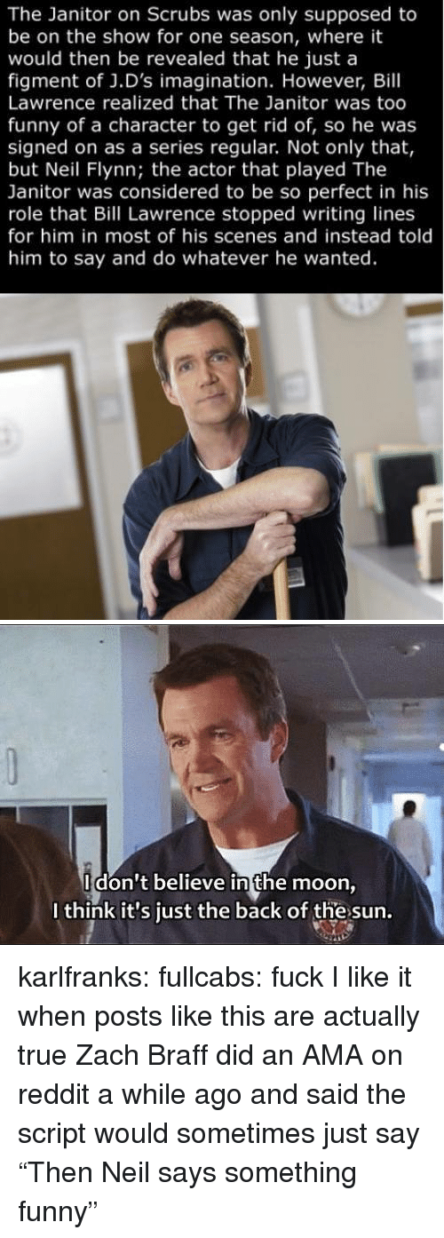 "Funny, Reddit, and Scrubs: The Janitor on Scrubs was only supposed to  be on the show for one season, where it  would then be revealed that he just a  figment of J.D's imagination. However, Bill  Lawrence realized that The Janitor was too  funny of a character to get rid of, so he was  signed on as a series regular. Not only that,  but Neil Flynn; the actor that played The  Janitor was considered to be so perfect in his  role that Bill Lawrence stopped writing lines  for him in most of his scenes and instead told  him to say and do whatever he wanted.   Idon't believe in the moon  I think it's just the back of the sun. karlfranks: fullcabs:  fuck  I like it when posts like this are actually true Zach Braff did an AMA on reddit a while ago and said the script would sometimes just say ""Then Neil says something funny"""