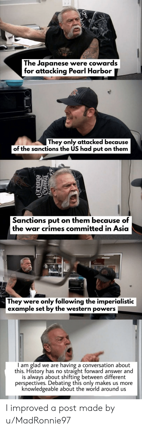 History, Pearl Harbor, and World: The Japanese  for attacking Pearl Harbor  were cowards  They only attacked because  of the sanctions the US had put on them  Sanctions put on them because of  the war crimes committed in Asia  DS  They were only following the imperialistic  example set by the western powers  having a conversation about  straight forward answer and  glad  this. History has no  is always about shifting between different  perspectives. Debating this only makes us more  knowledgeable about the world around us    am  we are  0  Ounty  abuea I improved a post made by u/MadRonnie97