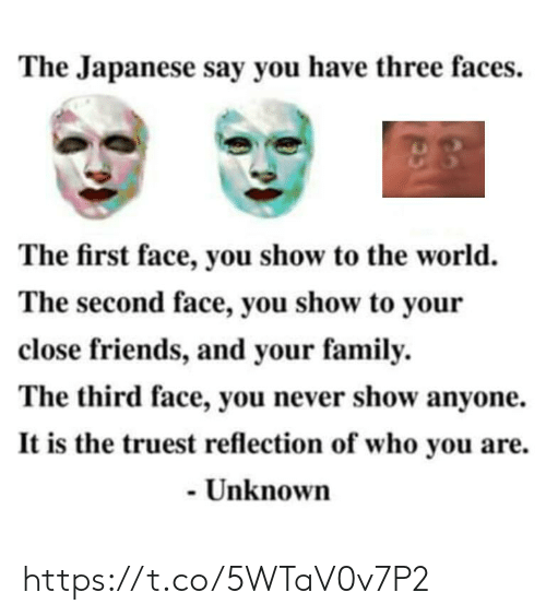 Family, Friends, and World: The Japanese say you have three faces.  The first face, you show to the world.  The second face, you show to your  close friends, and your family.  The third face, you never show anyone.  It is the truest reflection of who you are.  - Unknown https://t.co/5WTaV0v7P2