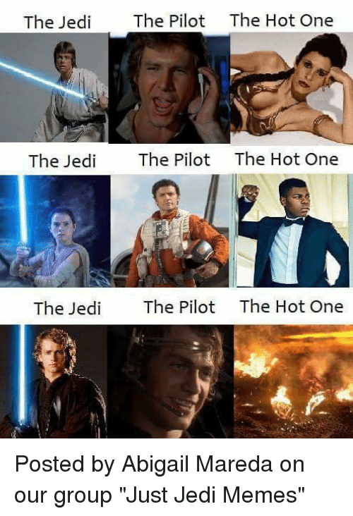 "Star Wars, Abigail, and Jedi-Meme: The Jed  The Pilot The Hot One  The Jedi  The Pilot  The Hot One  The Jedi  The Pilot  The Hot One Posted by Abigail Mareda on our group ""Just Jedi Memes"""