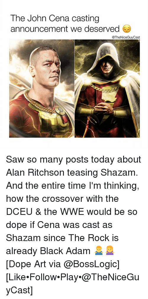 Dope, John Cena, and Memes: The John Cena casting  announcement we deserved  @TheNiceGuyCast Saw so many posts today about Alan Ritchson teasing Shazam. And the entire time I'm thinking, how the crossover with the DCEU & the WWE would be so dope if Cena was cast as Shazam since The Rock is already Black Adam 🤷‍♂️🤷‍♀️ [Dope Art via @BossLogic] [Like•Follow•Play•@TheNiceGuyCast]