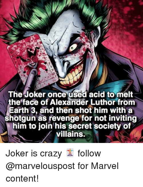 Crazy, Joker, and Memes: The Joker once used acid to melt  the face of Alexander Luthor from  Earth 3, and then shot him with a  shotgun as revenge for not inviting  him to join his secret society of  villains. Joker is crazy 🃏 follow @marvelouspost for Marvel content!