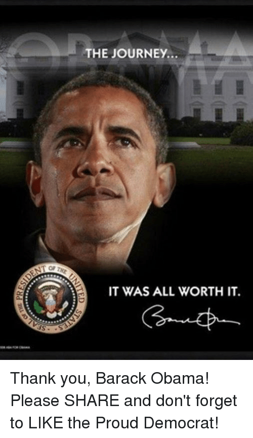 Journey, Obama, and Thank You: THE JOURNEY.  IT WAS ALL WORTH IT. Thank you, Barack Obama! Please SHARE and don't forget to LIKE the Proud Democrat!