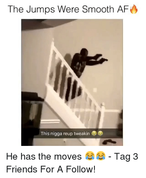Af, Friends, and Memes: The Jumps Were Smooth AF  This nigga reup tweakin He has the moves 😂😂 - Tag 3 Friends For A Follow!