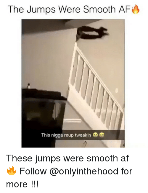Af, Memes, and Smooth: The Jumps Were Smooth AF  This nigga reup tweakin These jumps were smooth af 🔥 Follow @onlyinthehood for more !!!