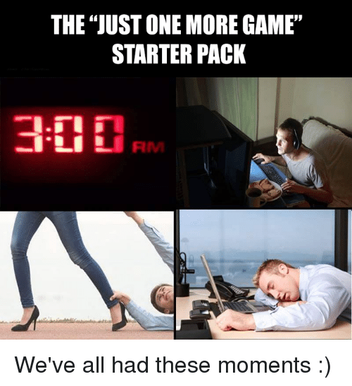 The JUST ONE MORE GAME STARTER PACK We've All Had These Moments ...