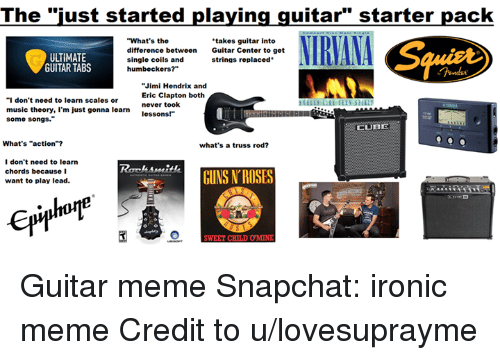 """Guns, Ironic, and Meme: The """"just started playing guitar"""" starter pack  NIRVANA  """"What's the  takes guitar into  difference between  Guitar Center to get  UTIMATE  single coils and  strings replaced  GUITAR TABS  humbeckers?""""  Jimi Hendrix and  Eric Clapton both  """"I don't need to learn scales or  never took  music theory, I'm just gonna learn  lessons!""""  some songs.""""  LUB  What's """"action""""?  what's a truss rod?  I don't need to learn  chords because I  GUNS ROSES  want to play lead.  SWEET CHIL DOMNE Guitar meme  Snapchat: ironic meme  Credit to u/lovesuprayme"""