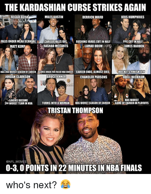 Bruce Jenner, Finals, and James Harden: THE KARDASHIAN CURSE STRIKESAGAIN  MILES AUSTIN  DERRICK WARD  KRIS HUMPHRIES  FALLS UNDER NCAA SCANDAL  CAREER FALLS OFF  RUSHING YARDS CUT IN HALF  PPG CUTIN HALF  RASHAD MCCANTS  LAMAR ODOM  JAMES HARDEN  MATT KEMP  HAS 2ND WORSTSEASON OF CAREER BLAMES KHLOE FOR FAILED NBA CAREER CAREER ENDS, ALMOST DIES  ROCKETS FINISH 8TH  BRUCE JENNER  CHANDLER PARSONS  JORDAN CLARKSON  ODELL BECKHAM  LAKERS BECOME  HAS WORST  2ND WORST TEAMINNBA  TURNS INTO A WOMAN  HAS WORSTSEASON OF CAREER  t GAME OF CAREERIN PLAYOFFS  TRISTAN THOMPSON  ONFLMEMES  0-3,0 POINTS IN 22 MINUTES IN NBA FINALS who's next? 😂