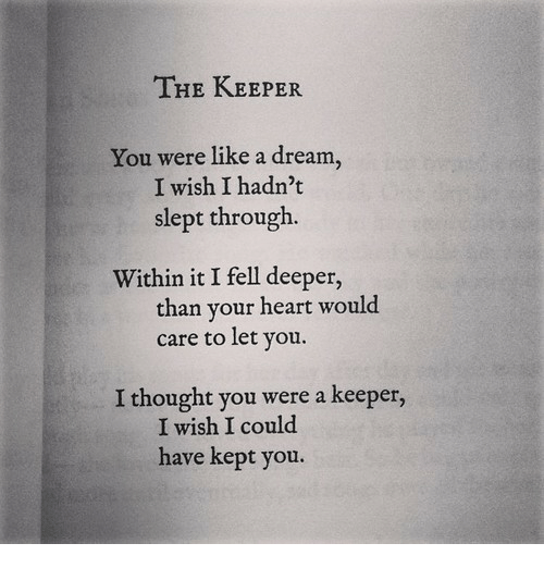 A Dream, Heart, and Thought: THE KEEPER  You were like a dream,  I wish I hadn't  slept through.  Within it I fell deeper,  care to let you.  W1  than your heart would  I thought you were a keeper,  I wish I could  have kept you.