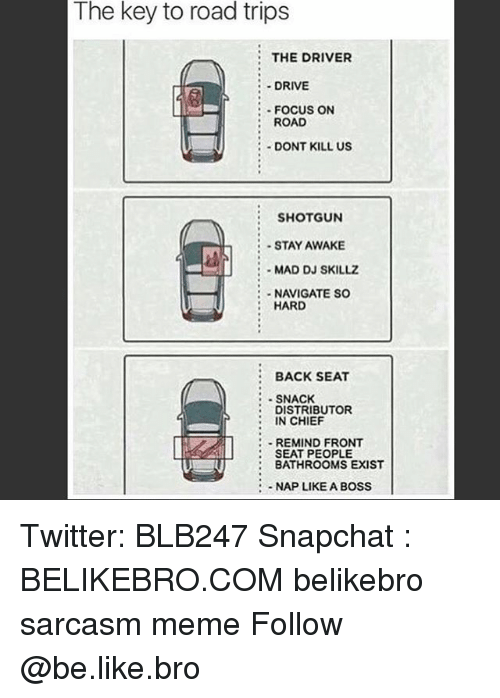Be Like, Meme, and Memes: The key to road trips  THE DRIVER  DRIVE  FOCUS ON  ROAD  DONT KILL US  E SHOTGUN  STAY AWAKE  E MAD DJ SKILLZ  HARD  BACK SEAT  SNACK  DISTRIBUTOR  N CHIEF  REMIND FRONT  SEAT PEOPLE  BATHROOMS EXIST  NAP LIKE A BOSS Twitter: BLB247 Snapchat : BELIKEBRO.COM belikebro sarcasm meme Follow @be.like.bro