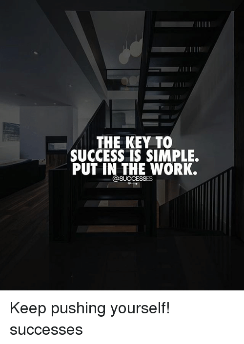 Memes, Work, and Success: THE KEY TO  SUCCESS IS SIMPLE.  PUT IN THE WORK. Keep pushing yourself! successes