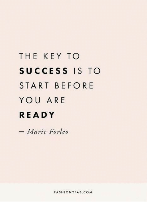 Success, Com, and Key: THE KEY TO  SUCCESS IS TO  START BEFORE  YOU ARE  READY  - Marie Forleo  FASHIONYFAB.COM