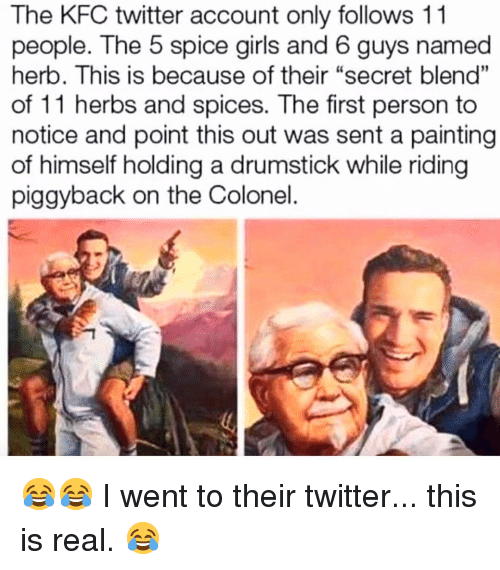"""Girls, Kfc, and Memes: The KFC twitter account only follows 11  people. The 5 spice girls and 6 guys named  herb. This is because of their """"secret blend""""  of 11 herbs and spices. The first person to  notice and point this out was sent a painting  of himself holding a drumstick while riding  piggyback on the Colonel  01 😂😂 I went to their twitter... this is real. 😂"""