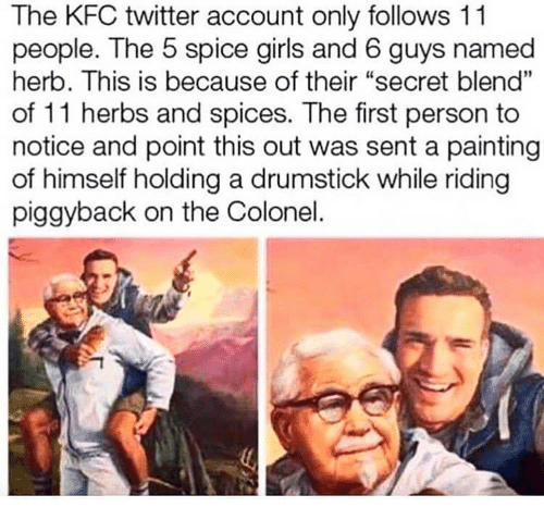 """Girls, Kfc, and Twitter: The KFC twitter account only follows 11  people. The 5 spice girls and 6 guys named  herb. This is because of their """"secret blend""""  of 11 herbs and spices. The first person to  notice and point this out was sent a painting  of himself holding a drumstick while riding  piggyback on the Colonel."""