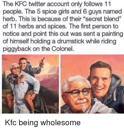 """Girls, Kfc, and Twitter: The KFC twitter account only follows 11  people. The 5 spice girls and 6 guys named  herb. This is because of their """"secret blend""""  of 11 herbs and spices. The first person to  notice and point this out was sent a painting  of himself holding a drumstick while riding  piggyback on the Colonel. Kfc being wholesome"""