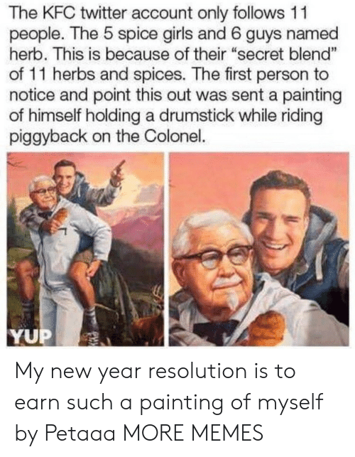 """Dank, Girls, and Kfc: The KFC twitter account only follows 11  people. The 5 spice girls and 6 guys named  herb. This is because of their """"secret blend""""  of 11 herbs and spices. The first person to  notice and point this out was sent a painting  of himself holding a drumstick while riding  piggyback on the Colonel.  1  YUP My new year resolution is to earn such a painting of myself by Petaaa MORE MEMES"""
