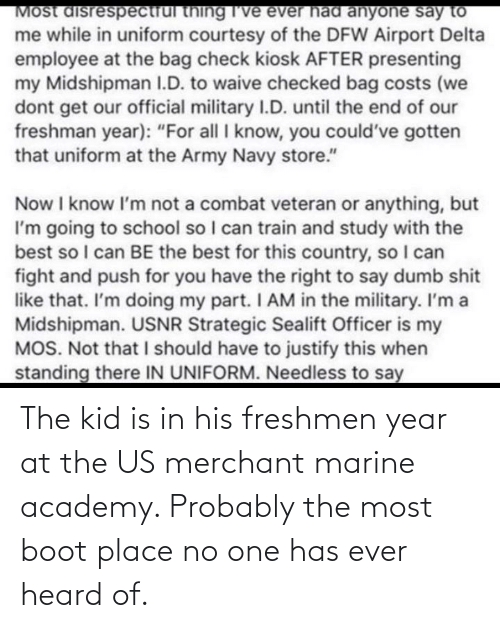 Academy, One, and Marine: The kid is in his freshmen year at the US merchant marine academy. Probably the most boot place no one has ever heard of.