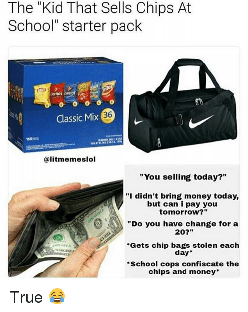 "Funny, Money, and School: The ""Kid That Sells Chips At  School"" starter pack  Doritos  36  Classic Mix  60  @litmemeslol  ""You selling today?""  ""I didn't bring money today,  but can i pay you  tomorrow?""  ""Do you have change for a  20?""  Gets chip bags stolen each  day*  School cops confiscate the  chips and money True 😂"