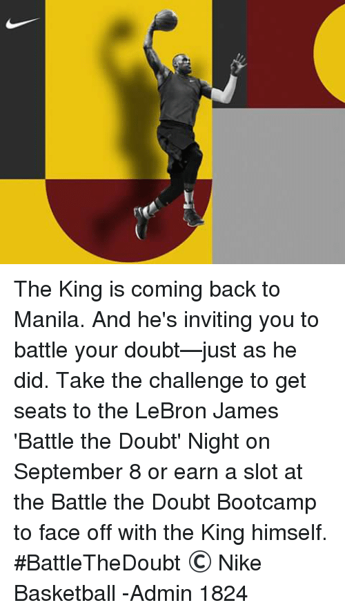 Basketball, LeBron James, and Nike: The King is coming back to Manila.  And he's inviting you to battle your doubt—just as he did.  Take the challenge to get seats to the LeBron James 'Battle the Doubt' Night on September 8 or earn a slot at the Battle the Doubt Bootcamp to face off with the King himself. #BattleTheDoubt  © Nike Basketball   -Admin 1824