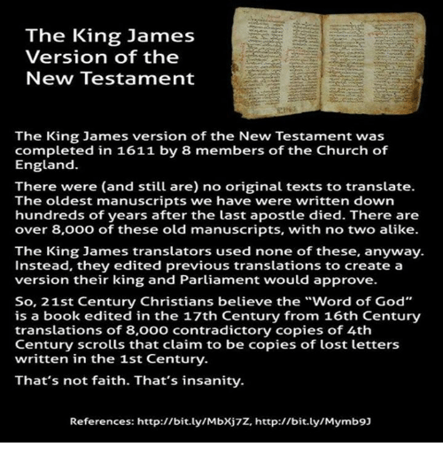 """Church, England, and God: The King James  Version of the  New Testament  The King James version of the New Testament was  completed in 1611 by 8 members of the Church of  England.  There were (and still are) no original texts to translate.  The oldest manuscripts we have were written down  hundreds of years after the last apostle died. There are  over 8,000 of these old manuscripts, with no two alike.  The King James translators used none of these, anyway.  Instead, they edited previous translations to create a  version their king and Parliament would approve.  So, 21st Century Christians believe the """"word of God""""  is a book edited in the 17th Century from 16th Century  translations of 8,000 contradictory copies of 4th  Century scrolls that claim to be copies of lost letters  written in the 1st Century.  That's not faith. That's insanity.  References: http://bit.ly/Mbxj7z, http://bit.ly/Mymb9]"""