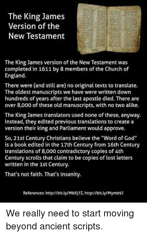 "Church, England, and God: The King James  Version of the  New Testament  The King James version of the New Testament was  completed in 1611 by 8 members of the Church of  England  There were (and still are) no original texts to translate.  The oldest manuscripts we have were written down  hundreds of years after the last apostle died. There are  over 8,000 of these old manuscripts, with no two alike.  The King James translators used none of these, anyway.  Instead, they edited previous translations to create a  version their king and Parliament would approve.  So, 21st Century Christians believe the ""Word of God""  is a book edited in the 17th Century from 16th Century  translations of 8,000 contradictory copies of 4th  Century scrolls that claim to be copies of lost letters  written in the 1st Century.  That's not faith. That's insanity.  References: http://bit.ly/MbXj7Z, http://bit.ly/Mymb9) We really need to start moving beyond ancient scripts."