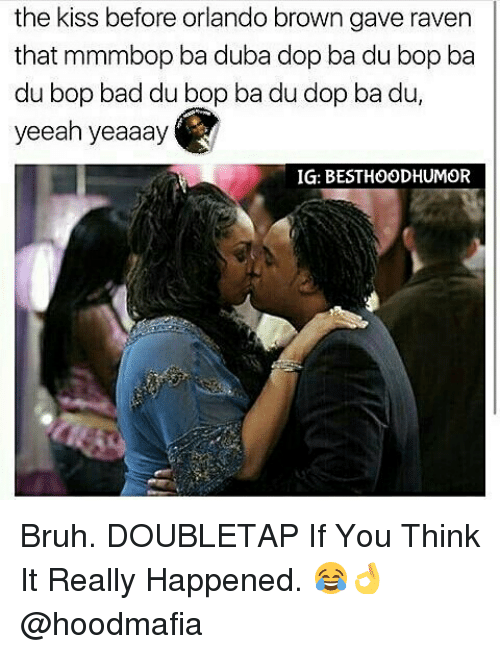 Memes, Orlando Brown, and Browns: the kiss before orlando brown gave raven  that mmmbop ba duba dopba du bop ba  du bop bad du bop ba du dop ba du,  yeeah yeaaay  IG: BESTHOODHUMOR Bruh. DOUBLETAP If You Think It Really Happened. 😂👌 @hoodmafia