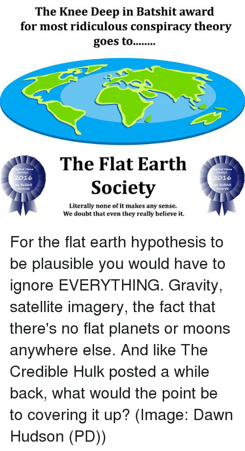 Memes, Hulk, and Covers: The Knee Deep in Batshit award  for most ridiculous conspiracy theory  goes to  The Flat Earth  2016  2016  Society  No Bullshit  Awards  Literally none of it makes any sense.  We doubt that even they really believe it. For the flat earth hypothesis to be plausible you would have to ignore EVERYTHING. Gravity, satellite imagery, the fact that there's no flat planets or moons anywhere else. And like The Credible Hulk posted a while back, what would the point be to covering it up? (Image: Dawn Hudson (PD))