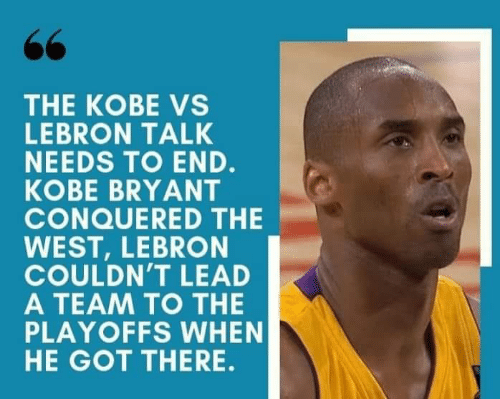 Kobe Bryant, Kobe, and Lebron: THE KOBE VS  LEBRON TALK  NEEDS TO END.  KOBE BRYANT  CONQUERED THE  WEST, LEBRON  COULDN'T LEAD  A TEAM TO THE  PLAYOFFS WHEN  HE GOT THERE.