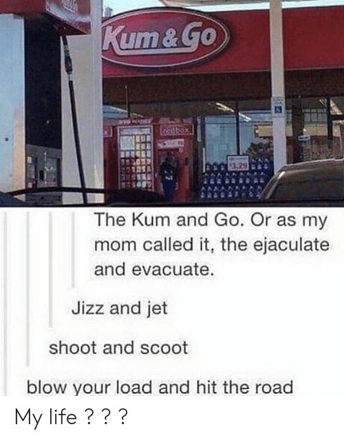 Jizz, Life, and The Road: The Kum and Go. Or as my  mom called it, the ejaculate  and evacuate.  Jizz and jet  shoot and scoot  blow your load and hit the road My life ? ? ?
