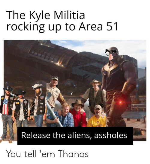 be21efbd The Kyle Militia Rocking Up to Area 51 Release the Aliens Assholes ...
