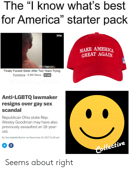 "America, Politics, and Sex: The ""l know what's best  for America"" starter pack  360p  MAKE AMERICA  REAT AGAIN  Finally Fucked Sister After Two Years Trying  Puchaloca - 6.8M Views - 12 min  Anti-LGBTQ lawmaker  resigns over gay sex  scandal  Republican Ohio state Rep.  Wesley Goodman may have also  previously assaulted an 18-year-  old  By Tara Isabella Burton on November 18, 2017 11:40 am  Colleetive Seems about right"