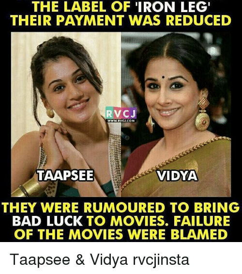 Bad, Memes, and Movies: THE LABEL OF IRON LEG'  THEIR PAYMENT WAS REDUCED  V CJ  WWW. RVCI COM  TAAPSEE  VIDYA  THEY WERE RUMOURED TO BRING  BAD LUCK TO MOVIES. FAILURE  OF THE MOVIES WERE BLAMED Taapsee & Vidya rvcjinsta