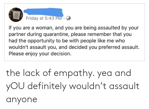 Definitely, Empathy, and You: the lack of empathy. yea and yOU definitely wouldn't assault anyone