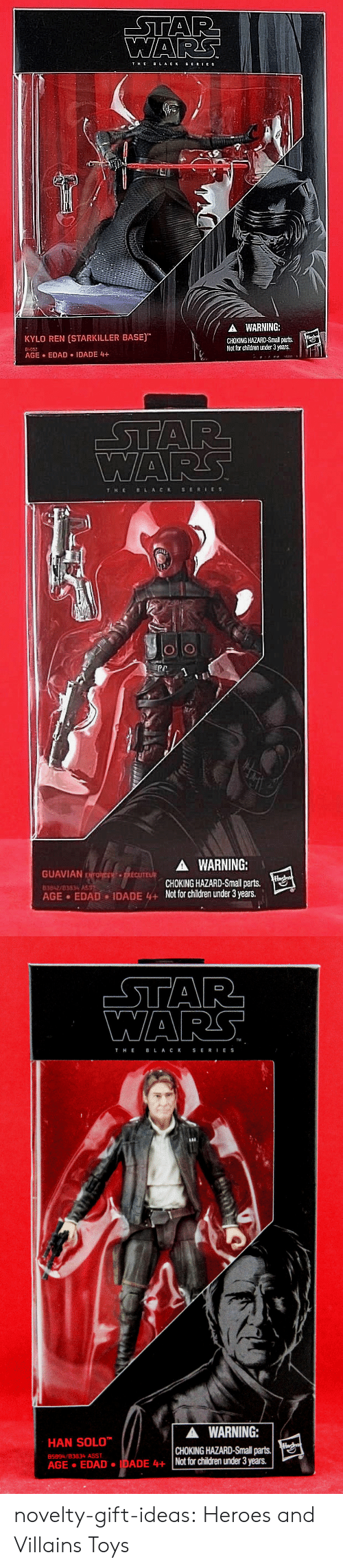 Children, eBay, and Han Solo: THE  LACK SERIES  A WARNING:  CHOKING HAZARD-Small parts.  Not for chiïdren under 3 years.  KYLO REN (STARKILLER BASE)  64052  AGE EDAD IDADE 4+   WARS  T HE BLACKSERIES  GUAVIAN E  83842/83834 ASS  AGE EDAD  A WARNING:  CHOKING HAZARD-Small parts.  IDADE 4+Not for children under 3 years.   WARS  TM  THE B L AC K SERIES  HAN SOLO  AGE EDADANot tor children under 3 years.  ▲ WARNING:  CHOKING HAZARD-Small parts.  85894/B3834 ASST novelty-gift-ideas:    Heroes and Villains Toys