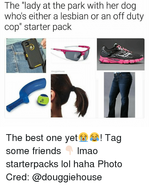 """Friends, Lmao, and Lol: The """"lady at the park with her dog  whos either a lesbian or an off duty  cop"""" starter pack The best one yet😭😂! Tag some friends 👇🏻 lmao starterpacks lol haha Photo Cred: @douggiehouse"""