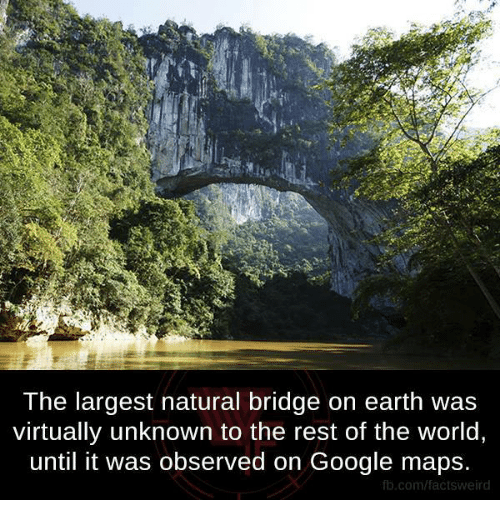 Google, Memes, and Earth: The largest natural bridge on earth was  virtually unknown to the rest of the world  until it was observed on Google maps.  fb.com/factsweird