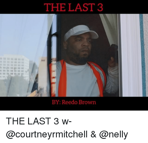 Memes, Nelly, and 🤖: THE LAST 3  BY: Reedo Brown THE LAST 3 w- @courtneyrmitchell & @nelly