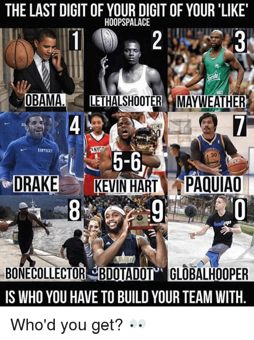 Mayweather, Memes, and Obama: THE LAST DIGIT OF YOUR DIGIT OF YOUR 'LIKE  HOOPSPALACE  OBAMA LETHALSHOOTER MAYWEATHER  【ISTICKT  NY  5-6,  DRAKEKEVIN HART PAQUIAO  30  8  :9.ris.. 췽.0  BONECOLLECTOR BDOTADOT GLOBALHOOPER  IS WHO YOU HAVE TO BUILD YOUR TEAM WITH  Ua Who'd you get? 👀