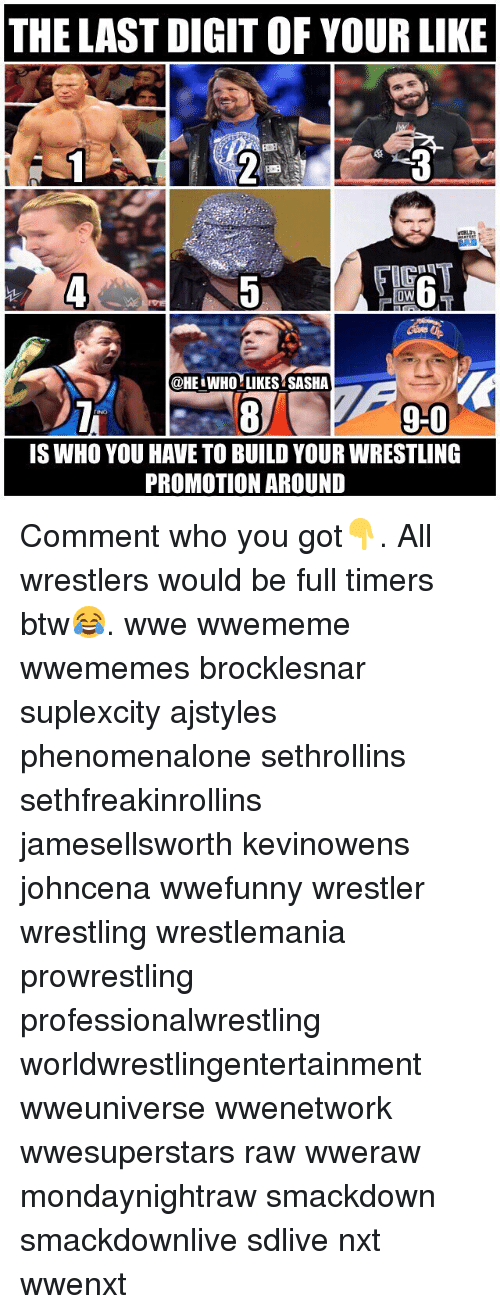 Memes, Wrestling, and World Wrestling Entertainment: THE LAST DIGIT OF YOUR LIKE  BOE  IG  0W  @HE WHO LIKES SASHA  9-0  90  IS WHO YOU HAVE TO BUILD YOUR WRESTLING  PROMOTION AROUND Comment who you got👇. All wrestlers would be full timers btw😂. wwe wwememe wwememes brocklesnar suplexcity ajstyles phenomenalone sethrollins sethfreakinrollins jamesellsworth kevinowens johncena wwefunny wrestler wrestling wrestlemania prowrestling professionalwrestling worldwrestlingentertainment wweuniverse wwenetwork wwesuperstars raw wweraw mondaynightraw smackdown smackdownlive sdlive nxt wwenxt