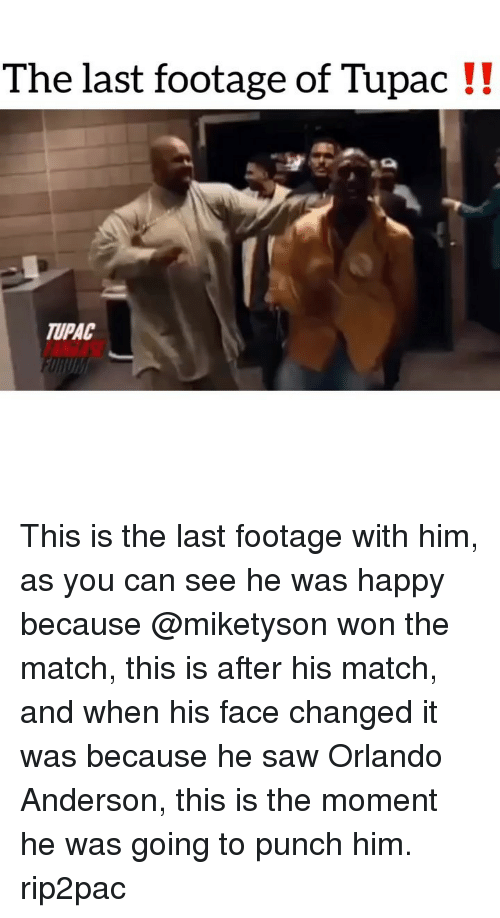 Memes, Saw, and Happy: The last footage of Tupac !!  TUPAC This is the last footage with him, as you can see he was happy because @miketyson won the match, this is after his match, and when his face changed it was because he saw Orlando Anderson, this is the moment he was going to punch him. rip2pac