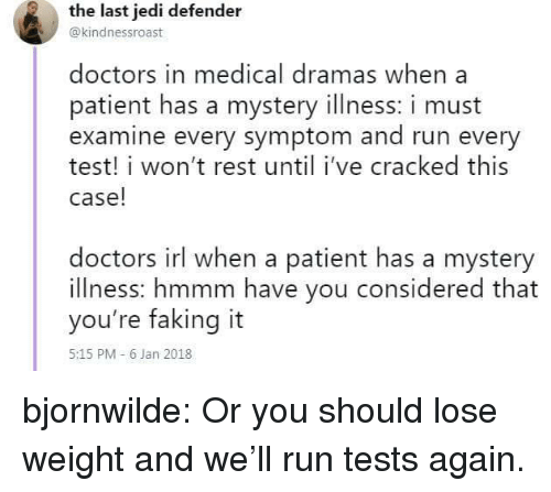 Jedi, Run, and Tumblr: the last jedi defender  @kindnessroast  doctors in medical dramas when a  patient has a mystery illness: i must  examine every symptom and run every  test! i won't rest until i've cracked this  case!  doctors irl when a patient has a mystery  illness: hmmm have you considered that  you're faking it  5:15 PM -6 Jan 2018 bjornwilde: Or you should lose weight and we'll run tests again.