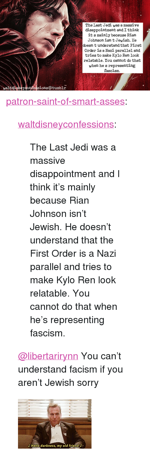 "Jedi, Kylo Ren, and Sorry: The Last Jedi was a massive  diseppointment andIthink  it s mainly because Rian  Johnson isn t Jewish. He  doesn t understandthat First  Order is a Nazi parellel and  tries to make Kylo Ren look  relatable. You cannot do that  when he s representing  fascism  waltdigneyconfeasions@tumblr <p><a href=""https://patron-saint-of-smart-asses.tumblr.com/post/170951876859/waltdisneyconfessions-the-last-jedi-was-a-massive"" class=""tumblr_blog"">patron-saint-of-smart-asses</a>:</p>  <blockquote><p><a href=""http://waltdisneyconfessions.tumblr.com/post/170951007659/the-last-jedi-was-a-massive-disappointment-and-i"" class=""tumblr_blog"">waltdisneyconfessions</a>:</p><blockquote><p>The Last Jedi was a massive disappointment and I think it's mainly because Rian Johnson isn't Jewish. He doesn't understand that the First Order is a Nazi parallel and tries to make Kylo Ren look relatable. You cannot do that when he's representing fascism. </p></blockquote> <p style=""""><a class=""tumblelog"" href=""https://tmblr.co/mZHrjydhp9oUbxMGBDJA8rw"">@libertarirynn</a> You can't understand facism if you aren't Jewish sorry<br/></p></blockquote>  <figure class=""tmblr-full"" data-orig-width=""245"" data-orig-height=""164"" data-tumblr-attribution=""poutybearjongin:o-8D6mQc_zbriwggrqwmVg:Z8eCDw24ZQu4U""><img src=""https://78.media.tumblr.com/6e320a0ce23a344938cb3ca9d6e4d511/tumblr_o56yfbPCDr1r9lz2po1_250.gifv"" data-orig-width=""245"" data-orig-height=""164""/></figure>"