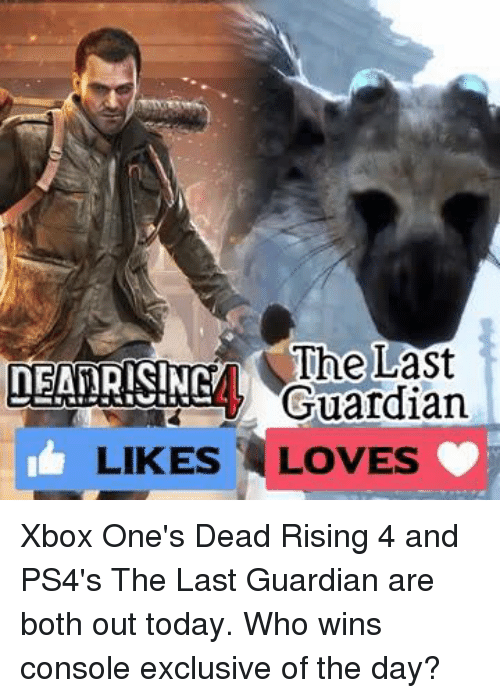 Memes, Xbox One, and Xbox: The Last  NEATRISINN  Guardian  LIKES LOVES Xbox One's Dead Rising 4 and PS4's The Last Guardian are both out today. Who wins console exclusive of the day?
